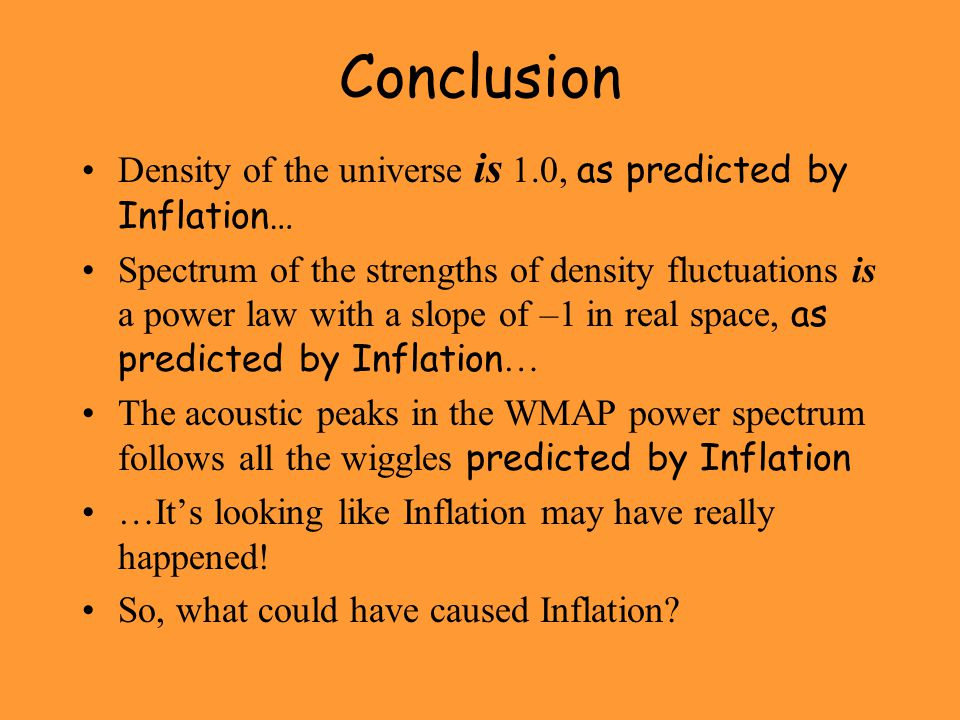 Conclusion Density of the universe is 1.0, as predicted by Inflation… Spectrum of the strengths of density fluctuations is a power law with a slope of