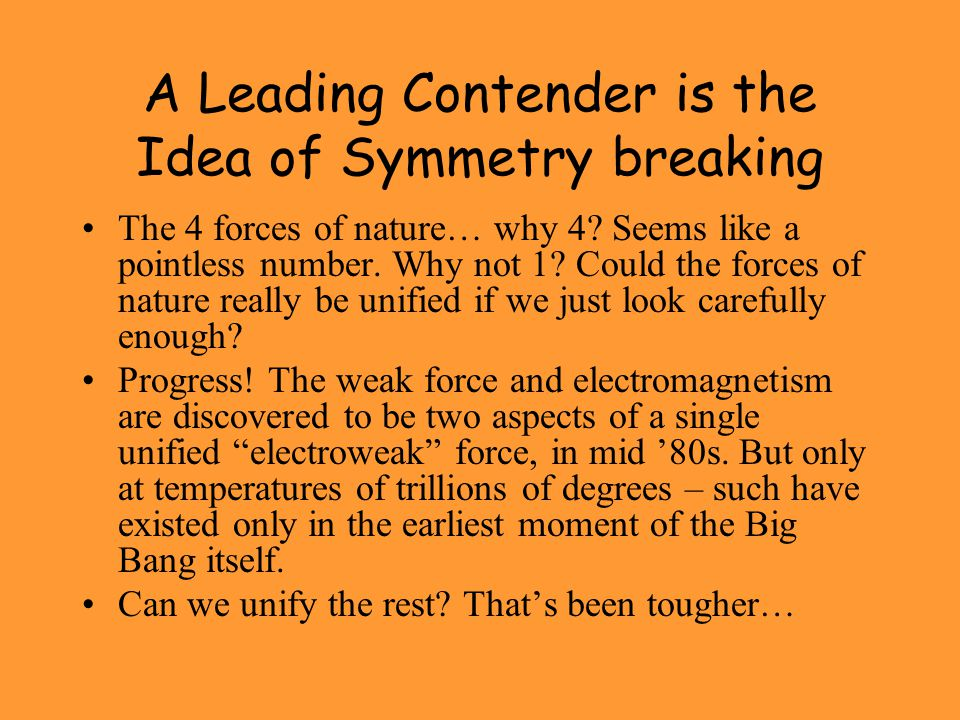 A Leading Contender is the Idea of Symmetry breaking The 4 forces of nature… why 4? Seems like a pointless number. Why not 1? Could the forces of natu