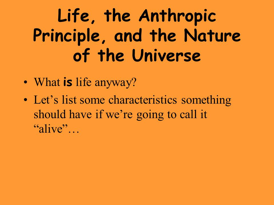 Life, the Anthropic Principle, and the Nature of the Universe What is life anyway? Let's list some characteristics something should have if we're goin