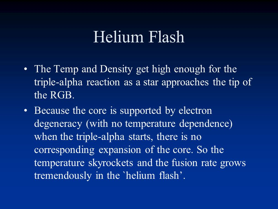 Helium fusion/flash The helium in the core can start to fuse when the density and temperature are high enough for the `triple-alpha' reaction: He 4 + He 4 -> Be 8 Be 8 + He 4 -> C 12 The Berylium falls apart in 10 -12 seconds so you need not only high enough T to overcome the electric forces, you also need very high density.