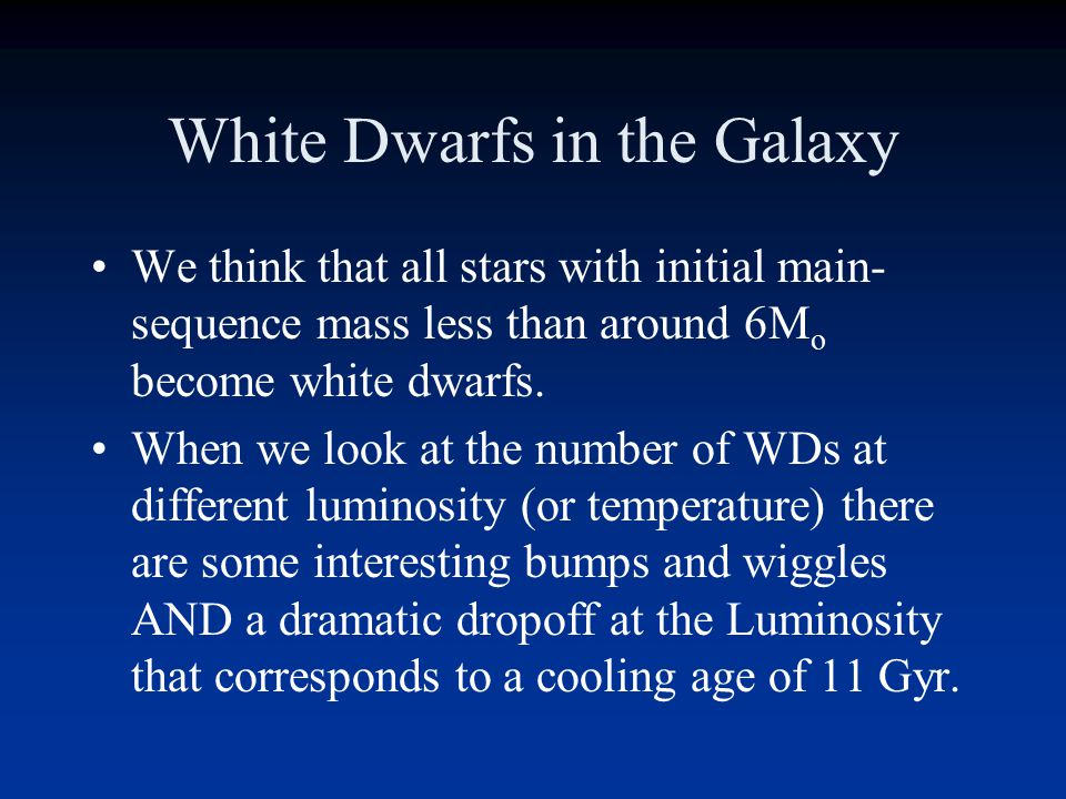White Dwarf Cosmochronology The WDs in the solar neighborhood have an interesting story to tell: # of WD Luminosity (or Temp) lowhigh This drop off in WDs at low L and T is because of the finite age of the Galaxy