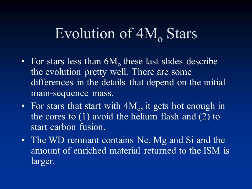 Evolution of 4M o Stars For stars less than 6M o these last slides describe the evolution pretty well.