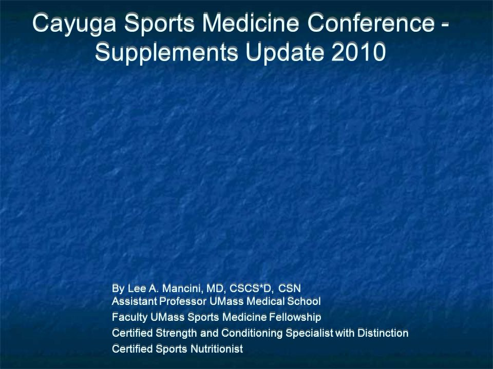Cayuga Sports Medicine Conference - Supplements Update 2010 By Lee A. Mancini, MD, CSCS*D, CSN Assistant Professor UMass Medical School Faculty UMass