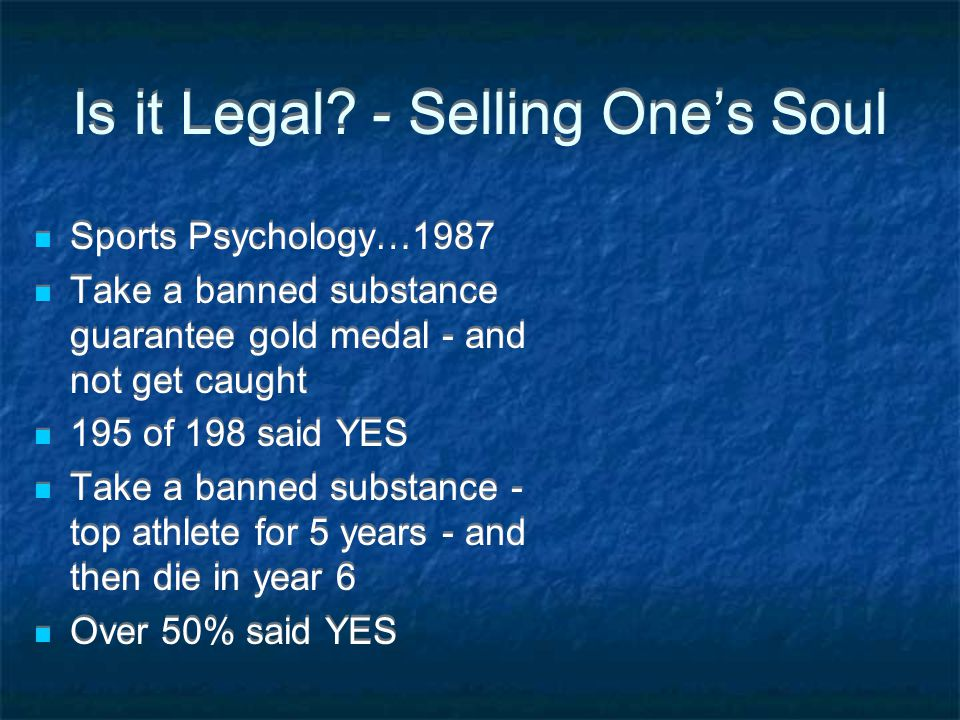 Is it Legal? - Selling One's Soul Sports Psychology…1987 Take a banned substance guarantee gold medal - and not get caught 195 of 198 said YES Take a