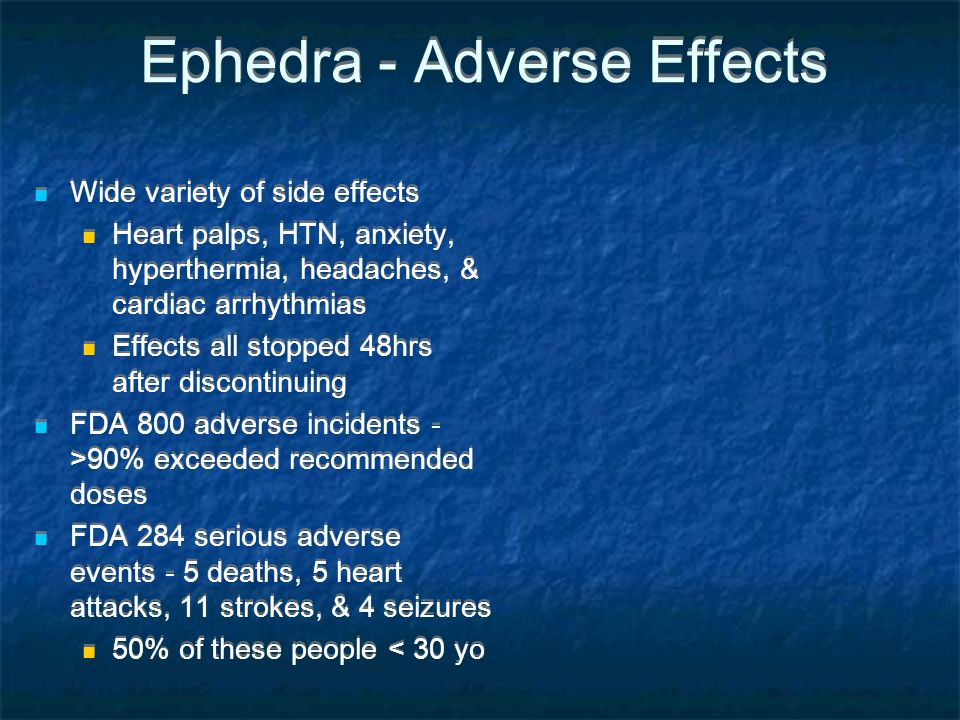 Ephedra - Adverse Effects Wide variety of side effects Heart palps, HTN, anxiety, hyperthermia, headaches, & cardiac arrhythmias Effects all stopped 4