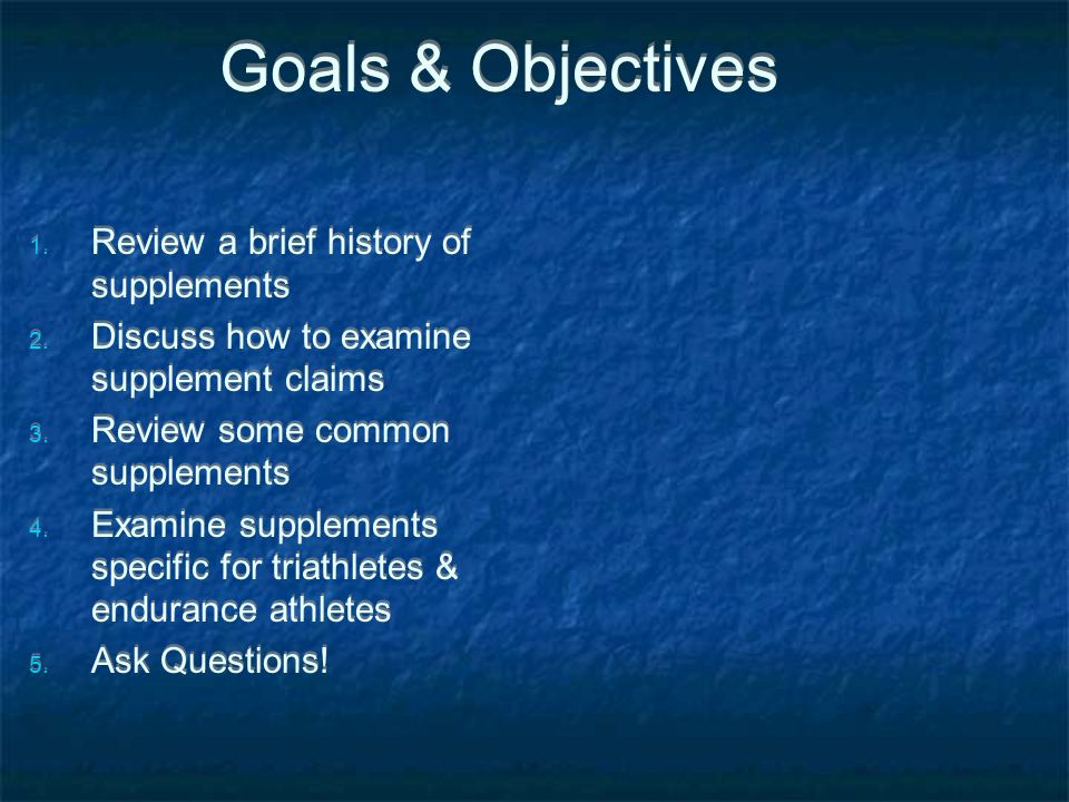 Goals & Objectives 1. Review a brief history of supplements 2. Discuss how to examine supplement claims 3. Review some common supplements 4. Examine s