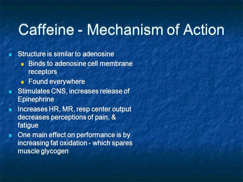 Caffeine - Mechanism of Action Structure is similar to adenosine Binds to adenosine cell membrane receptors Found everywhere Stimulates CNS, increases