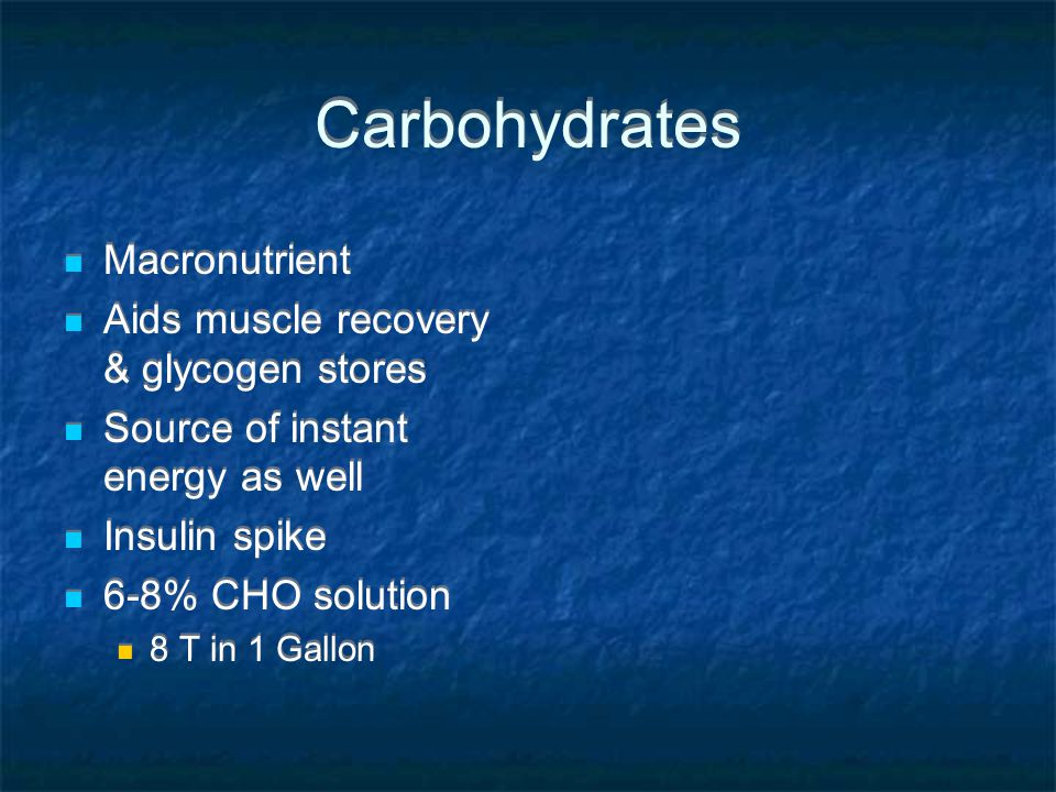Carbohydrates Macronutrient Aids muscle recovery & glycogen stores Source of instant energy as well Insulin spike 6-8% CHO solution 8 T in 1 Gallon Ma