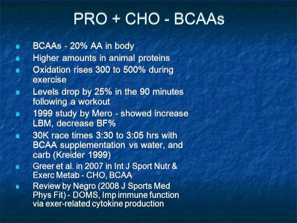 PRO + CHO - BCAAs BCAAs - 20% AA in body Higher amounts in animal proteins Oxidation rises 300 to 500% during exercise Levels drop by 25% in the 90 mi