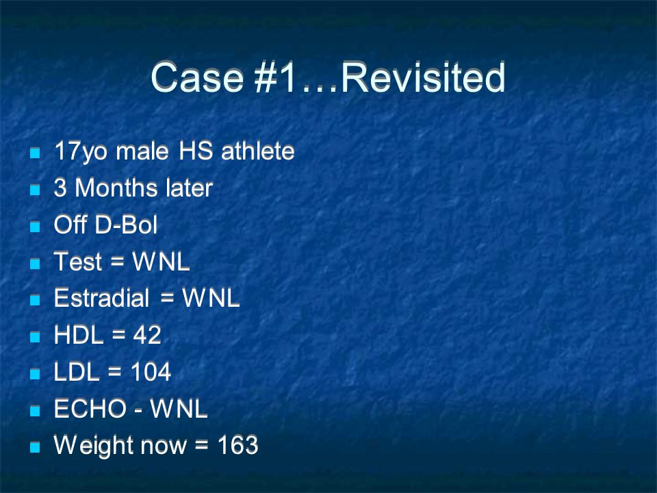 Case #1…Revisited 17yo male HS athlete 3 Months later Off D-Bol Test = WNL Estradial = WNL HDL = 42 LDL = 104 ECHO - WNL Weight now = 163 17yo male HS