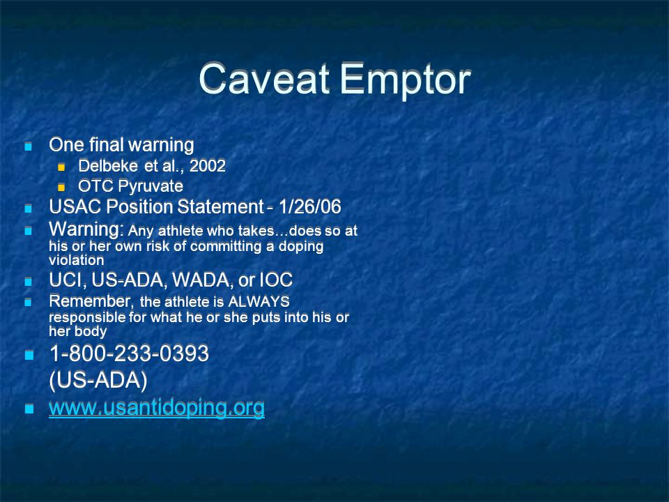 Caveat Emptor One final warning Delbeke et al., 2002 OTC Pyruvate USAC Position Statement - 1/26/06 Warning: Any athlete who takes…does so at his or h