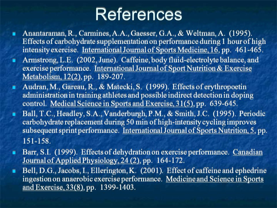 References Anantaraman, R., Carmines, A.A., Gaesser, G.A., & Weltman, A. (1995). Effects of carbohydrate supplementation on performance during 1 hour