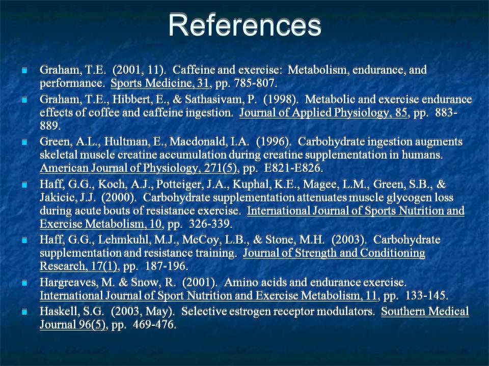 References Graham, T.E. (2001, 11). Caffeine and exercise: Metabolism, endurance, and performance. Sports Medicine, 31, pp. 785-807. Graham, T.E., Hib