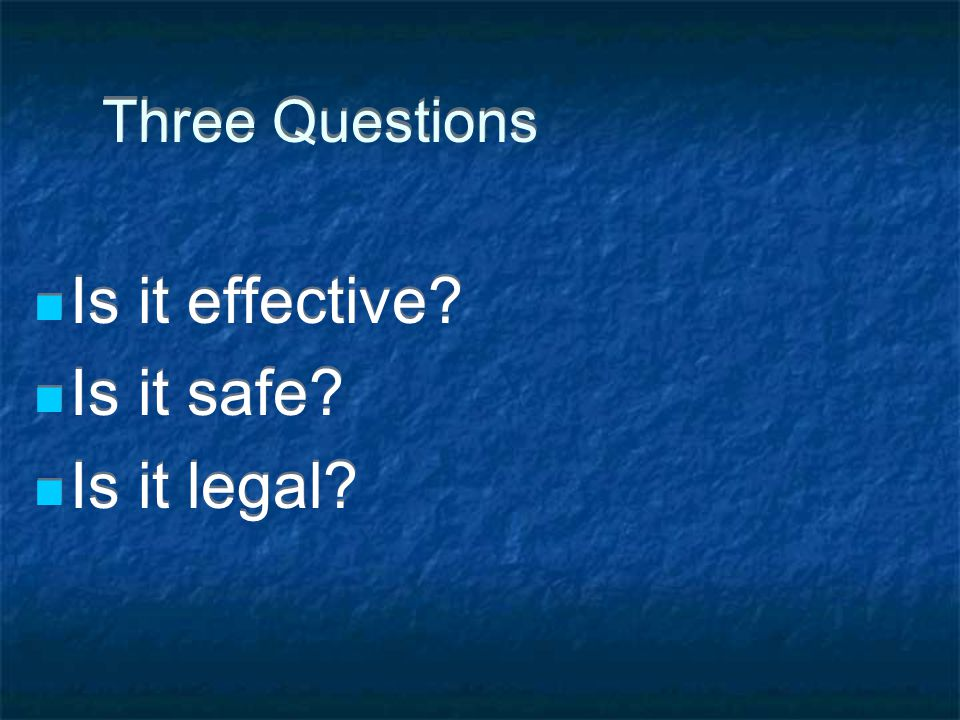 Three Questions Is it effective? Is it safe? Is it legal? Is it effective? Is it safe? Is it legal?