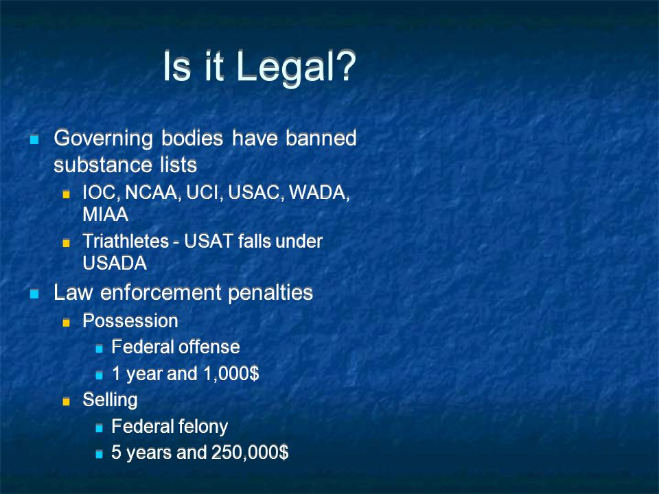 Is it Legal? Governing bodies have banned substance lists IOC, NCAA, UCI, USAC, WADA, MIAA Triathletes - USAT falls under USADA Law enforcement penalt