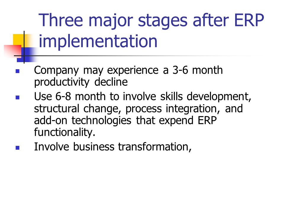 Three major stages after ERP implementation Company may experience a 3-6 month productivity decline Use 6-8 month to involve skills development, structural change, process integration, and add-on technologies that expend ERP functionality.