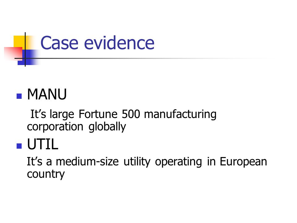 Case evidence MANU It's large Fortune 500 manufacturing corporation globally UTIL It's a medium-size utility operating in European country