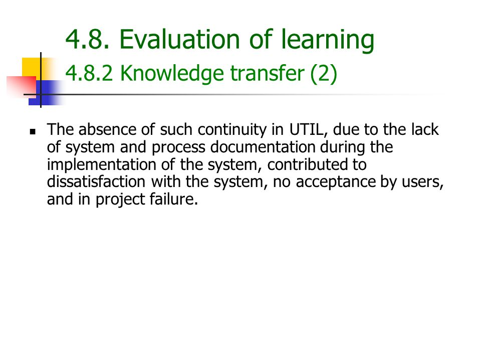 4.8. Evaluation of learning 4.8.2 Knowledge transfer (2) The absence of such continuity in UTIL, due to the lack of system and process documentation d