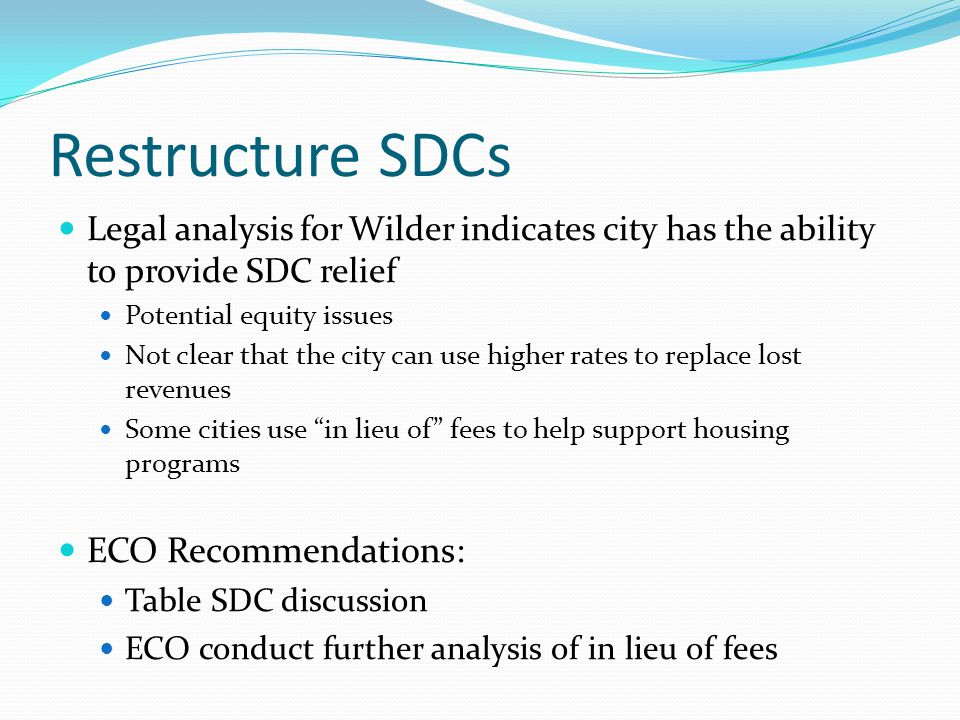 Restructure SDCs Legal analysis for Wilder indicates city has the ability to provide SDC relief Potential equity issues Not clear that the city can use higher rates to replace lost revenues Some cities use in lieu of fees to help support housing programs ECO Recommendations: Table SDC discussion ECO conduct further analysis of in lieu of fees