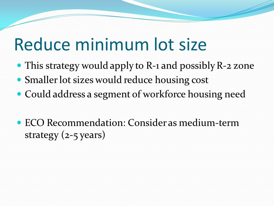 Reduce minimum lot size This strategy would apply to R-1 and possibly R-2 zone Smaller lot sizes would reduce housing cost Could address a segment of workforce housing need ECO Recommendation: Consider as medium-term strategy (2-5 years)