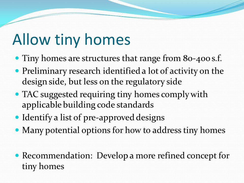 Allow tiny homes Tiny homes are structures that range from 80-400 s.f.