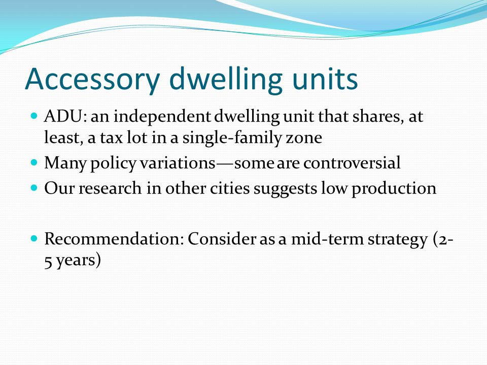 Accessory dwelling units ADU: an independent dwelling unit that shares, at least, a tax lot in a single-family zone Many policy variations—some are controversial Our research in other cities suggests low production Recommendation: Consider as a mid-term strategy (2- 5 years)