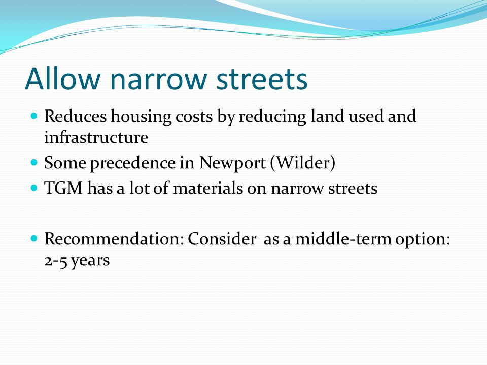 Allow narrow streets Reduces housing costs by reducing land used and infrastructure Some precedence in Newport (Wilder) TGM has a lot of materials on narrow streets Recommendation: Consider as a middle-term option: 2-5 years