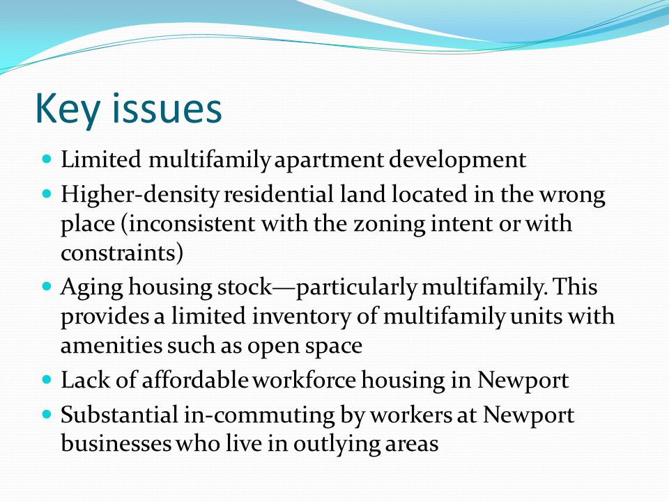 Key issues Limited multifamily apartment development Higher-density residential land located in the wrong place (inconsistent with the zoning intent or with constraints) Aging housing stock—particularly multifamily.