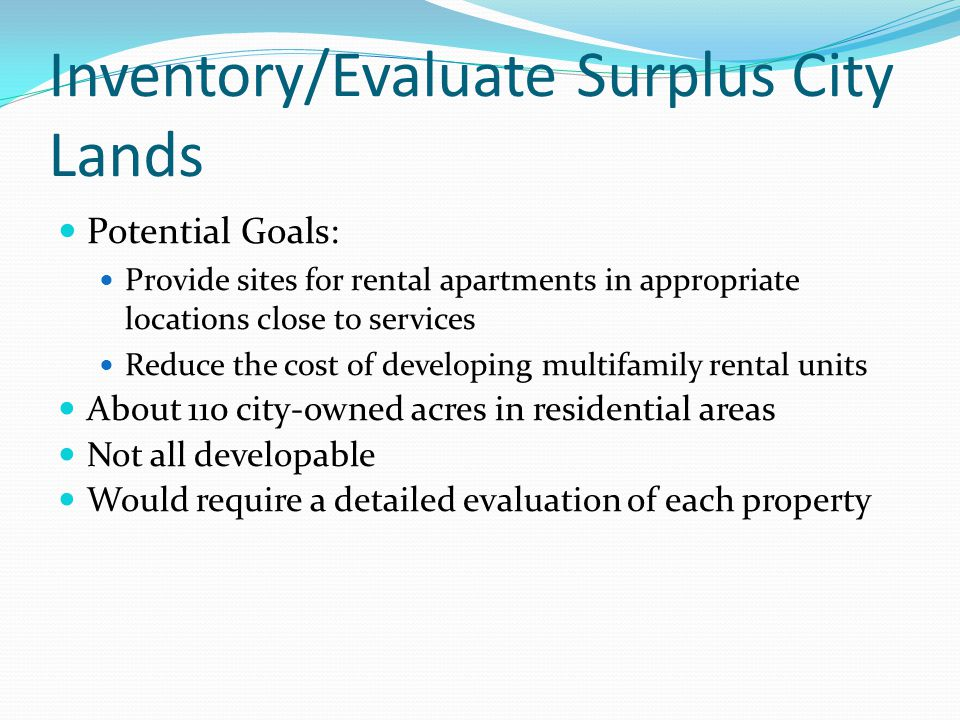 Inventory/Evaluate Surplus City Lands Potential Goals: Provide sites for rental apartments in appropriate locations close to services Reduce the cost of developing multifamily rental units About 110 city-owned acres in residential areas Not all developable Would require a detailed evaluation of each property