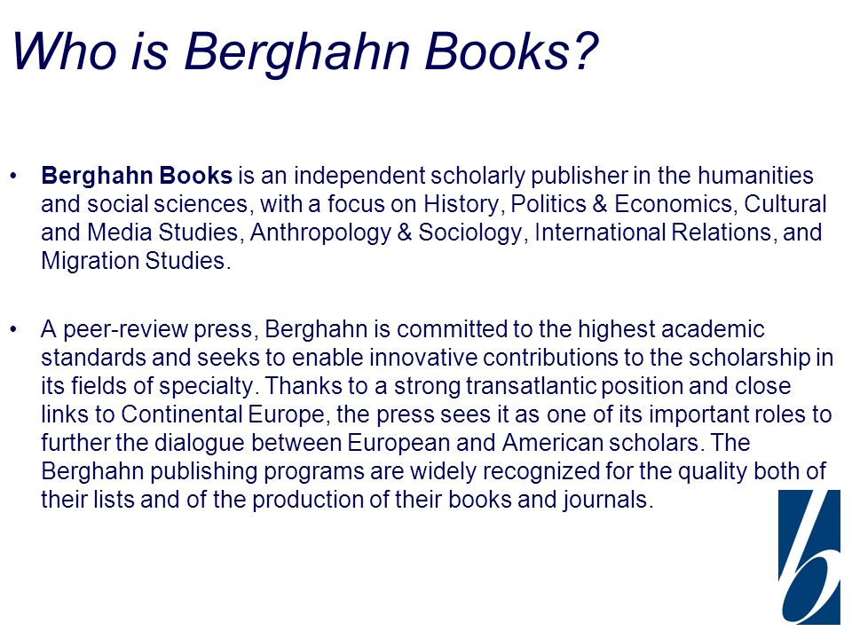 Who is Berghahn Books? Berghahn Books is an independent scholarly publisher in the humanities and social sciences, with a focus on History, Politics &