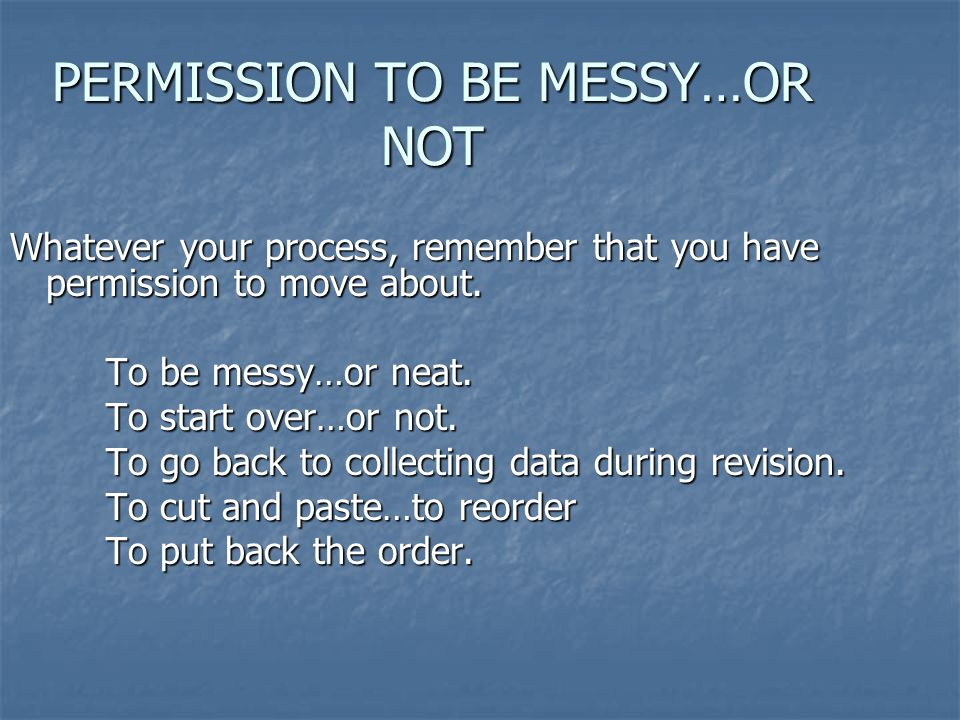 PERMISSION TO BE MESSY…OR NOT Whatever your process, remember that you have permission to move about.