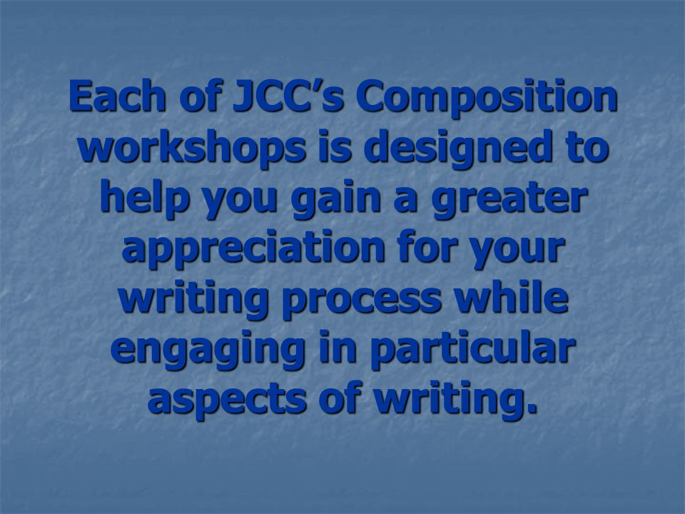Each of JCC's Composition workshops is designed to help you gain a greater appreciation for your writing process while engaging in particular aspects of writing.