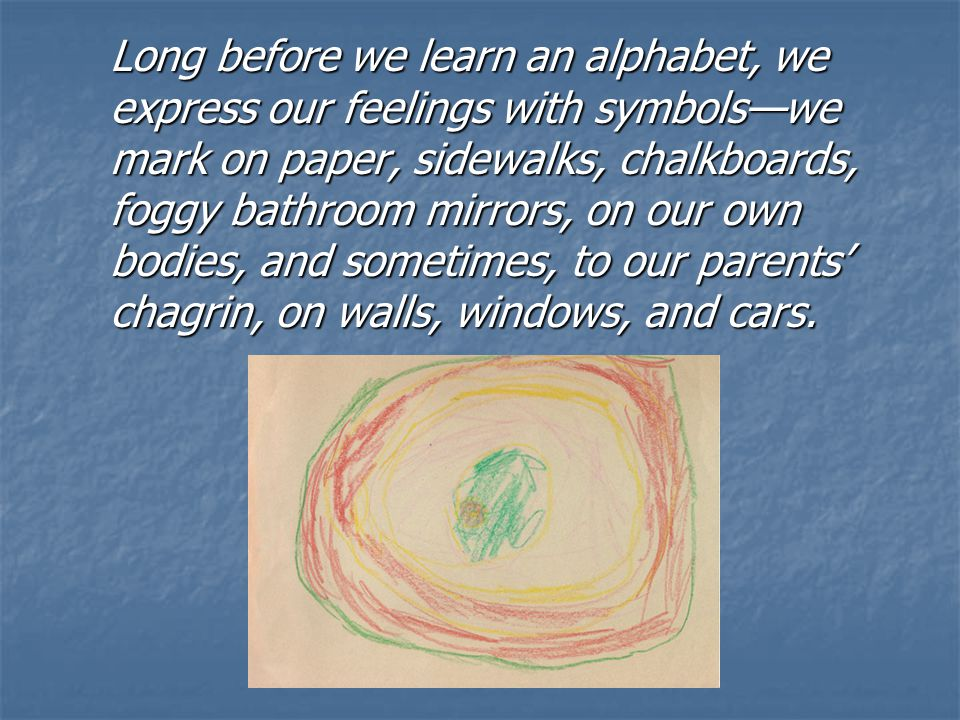 Long before we learn an alphabet, we express our feelings with symbols—we mark on paper, sidewalks, chalkboards, foggy bathroom mirrors, on our own bodies, and sometimes, to our parents' chagrin, on walls, windows, and cars.