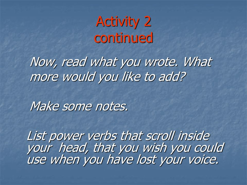 Activity 2 continued Now, read what you wrote. What more would you like to add.