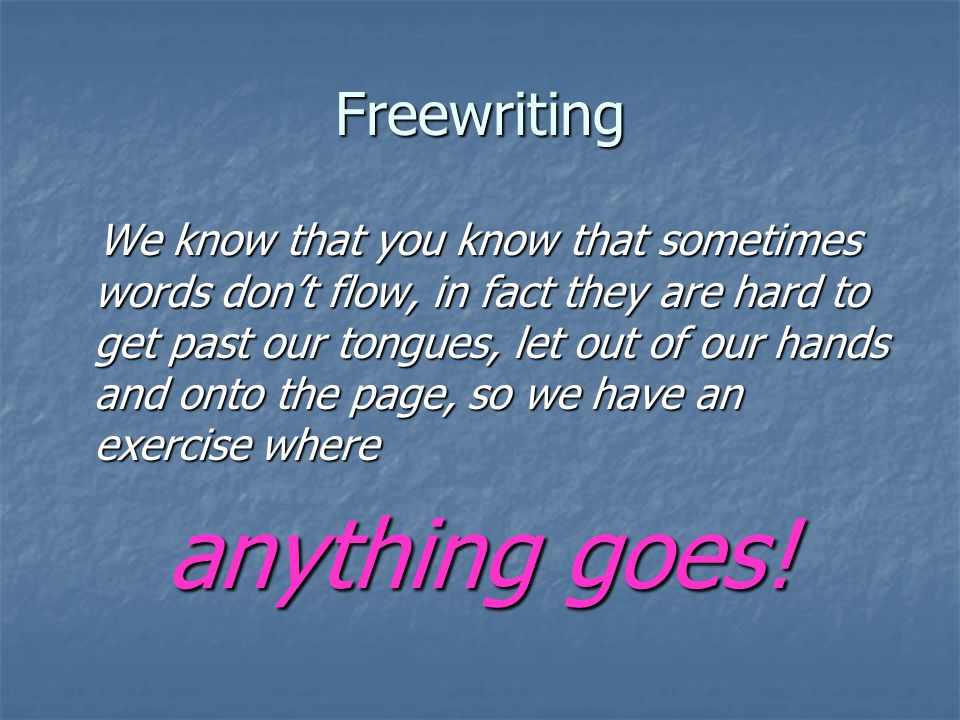 Freewriting We know that you know that sometimes words don't flow, in fact they are hard to get past our tongues, let out of our hands and onto the page, so we have an exercise where We know that you know that sometimes words don't flow, in fact they are hard to get past our tongues, let out of our hands and onto the page, so we have an exercise where anything goes!