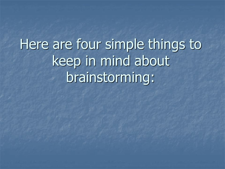 Here are four simple things to keep in mind about brainstorming: