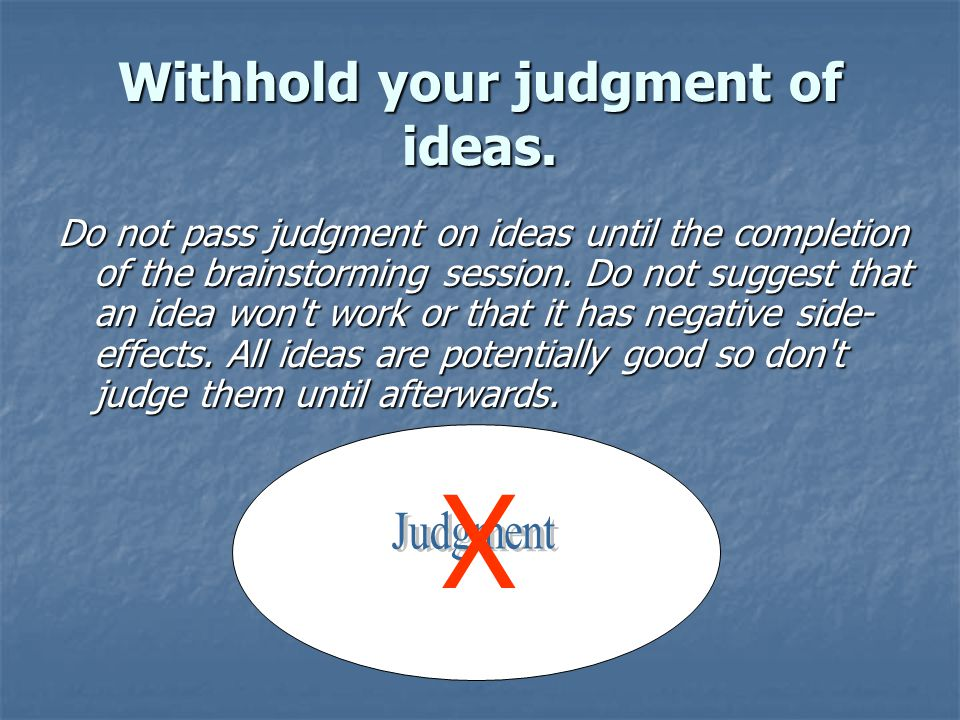 Withhold your judgment of ideas.