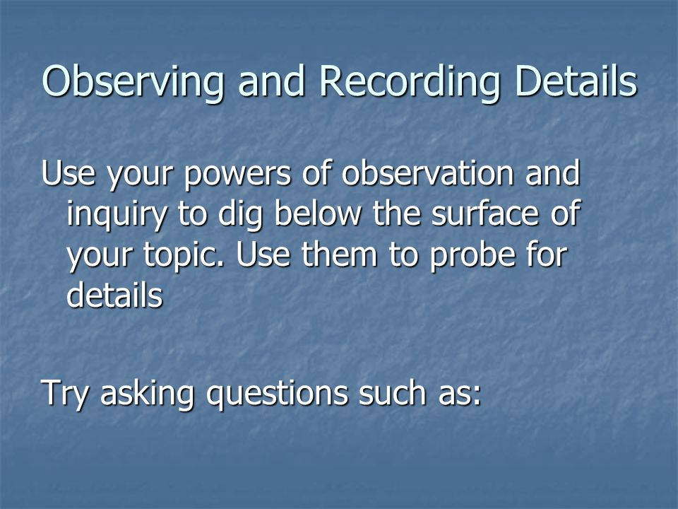 Observing and Recording Details Use your powers of observation and inquiry to dig below the surface of your topic.
