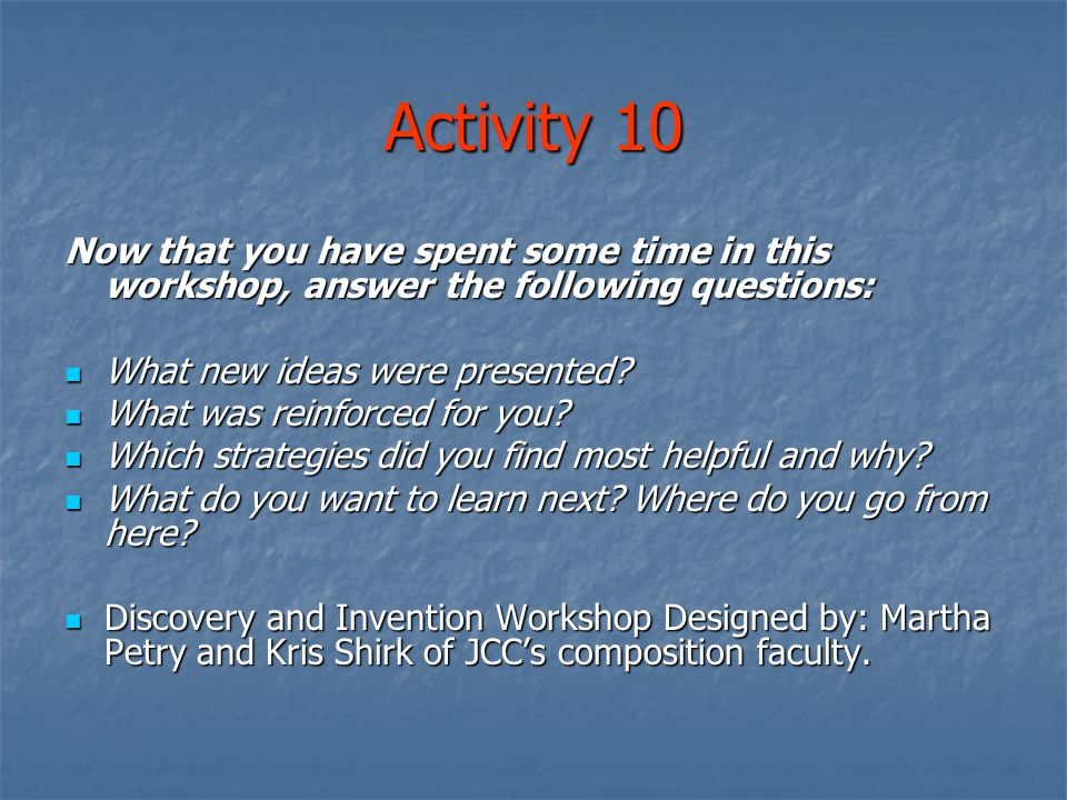Activity 10 Now that you have spent some time in this workshop, answer the following questions: What new ideas were presented.