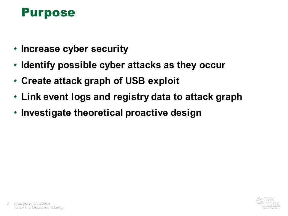 3Managed by UT-Battelle for the U.S. Department of Energy Purpose Increase cyber security Identify possible cyber attacks as they occur Create attack