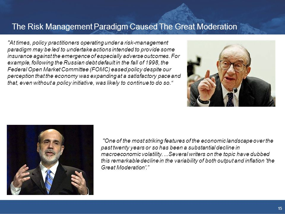 The Risk Management Paradigm Caused The Great Moderation 15 At times, policy practitioners operating under a risk-management paradigm may be led to undertake actions intended to provide some insurance against the emergence of especially adverse outcomes.