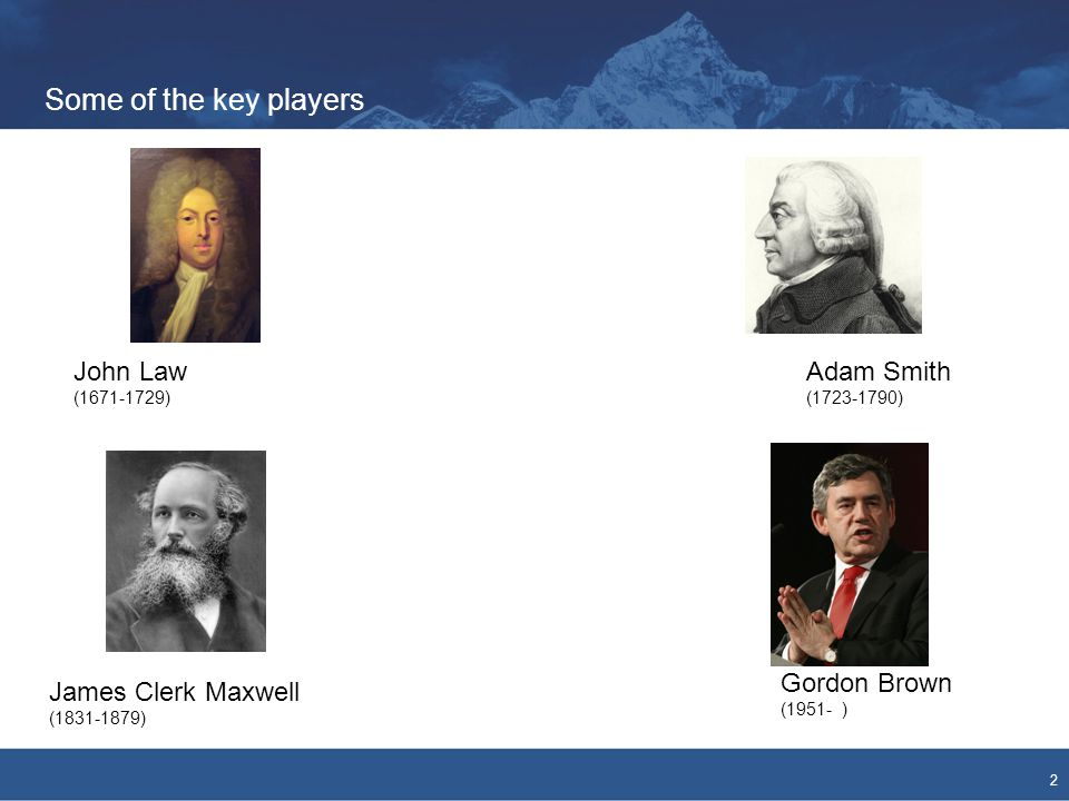 Some of the key players 2 John Law (1671-1729) Adam Smith (1723-1790) James Clerk Maxwell (1831-1879) Gordon Brown (1951- )