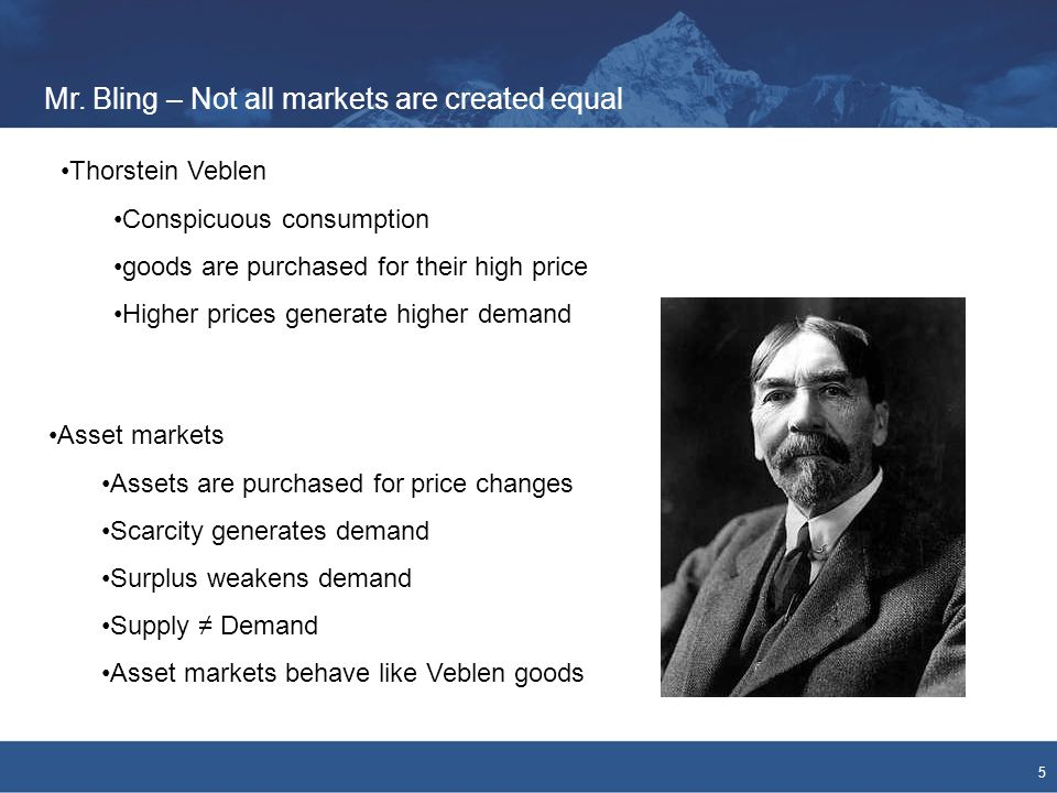 Mr. Bling – Not all markets are created equal 5 Thorstein Veblen Conspicuous consumption goods are purchased for their high price Higher prices genera