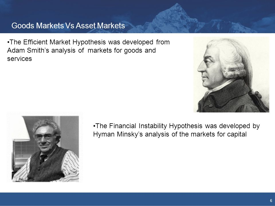 Goods Markets Vs Asset Markets 6 The Efficient Market Hypothesis was developed from Adam Smith's analysis of markets for goods and services The Financial Instability Hypothesis was developed by Hyman Minsky's analysis of the markets for capital