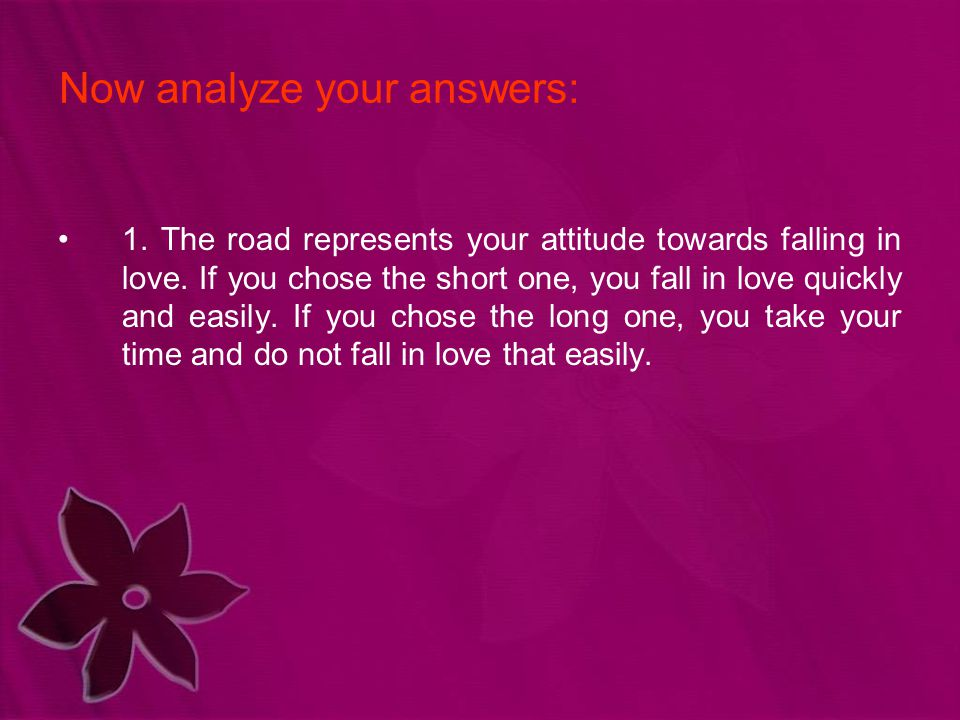 1. The road represents your attitude towards falling in love. If you chose the short one, you fall in love quickly and easily. If you chose the long o