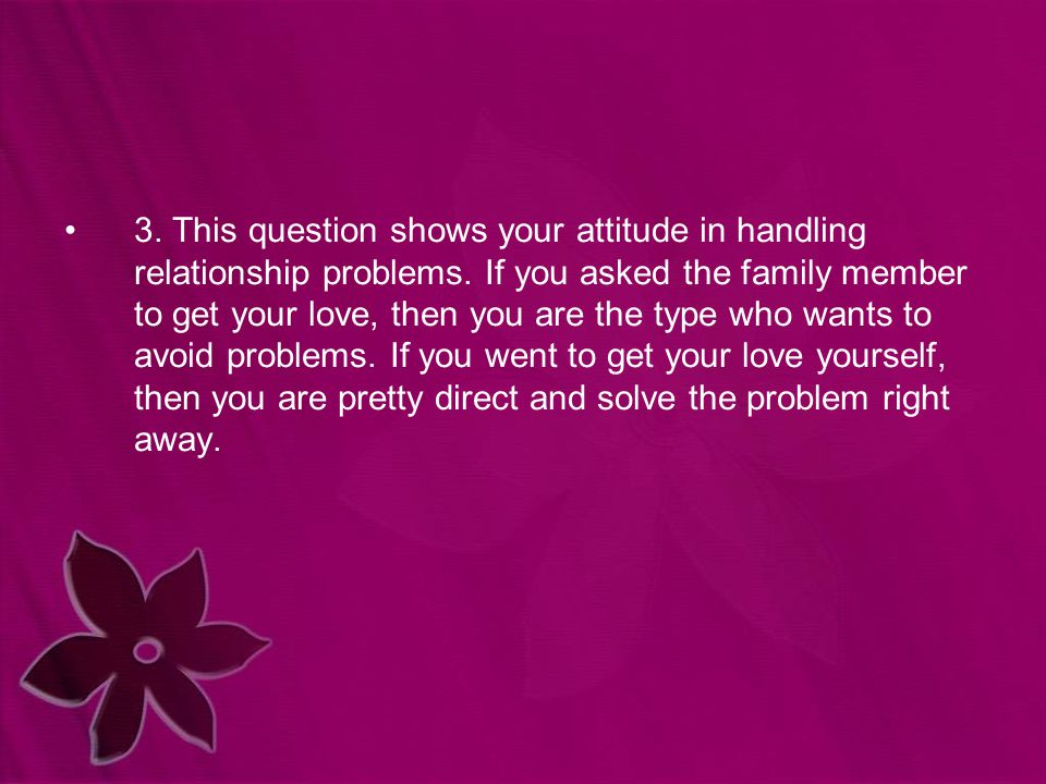 3. This question shows your attitude in handling relationship problems. If you asked the family member to get your love, then you are the type who wan