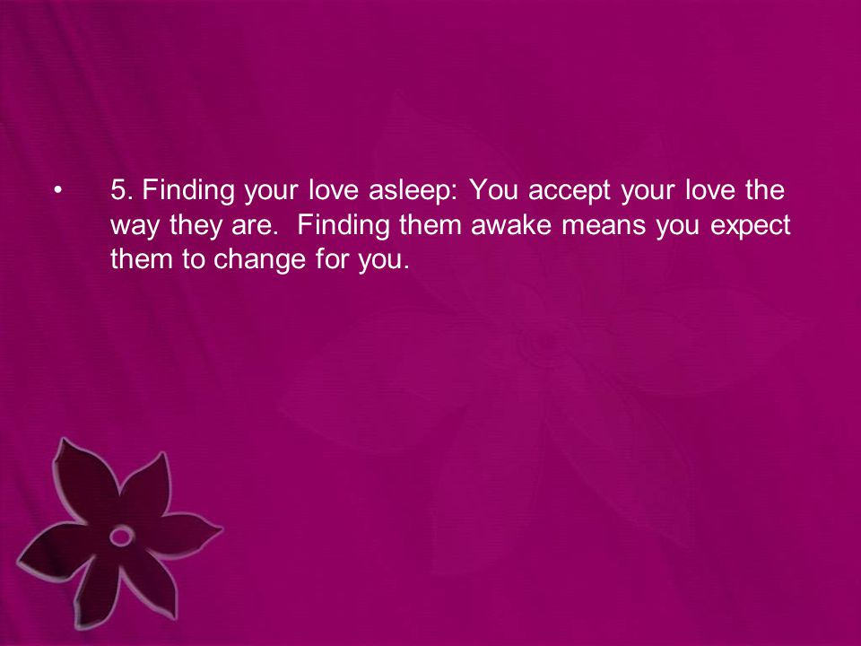 5. Finding your love asleep: You accept your love the way they are. Finding them awake means you expect them to change for you.