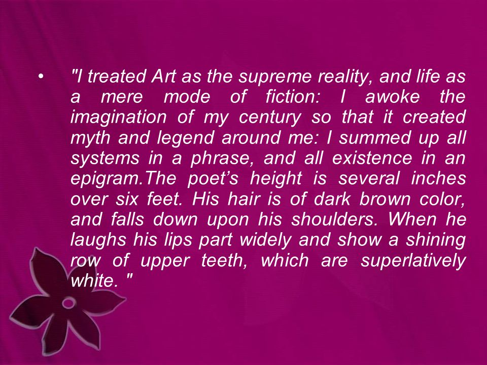 I treated Art as the supreme reality, and life as a mere mode of fiction: I awoke the imagination of my century so that it created myth and legend around me: I summed up all systems in a phrase, and all existence in an epigram.The poet's height is several inches over six feet.