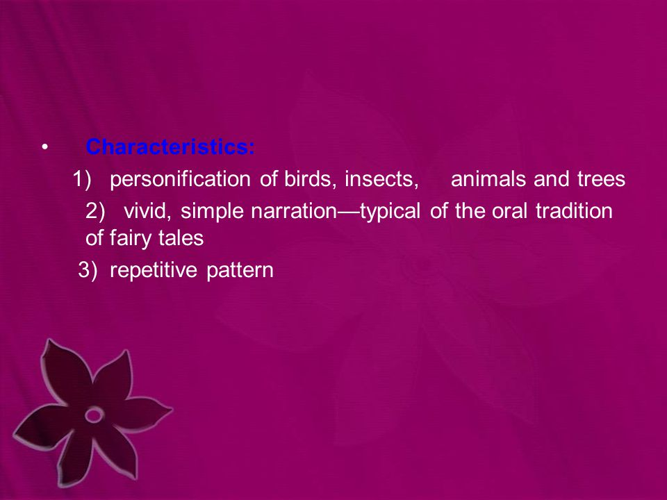 Characteristics: 1) personification of birds, insects, animals and trees 2) vivid, simple narration—typical of the oral tradition of fairy tales 3) re