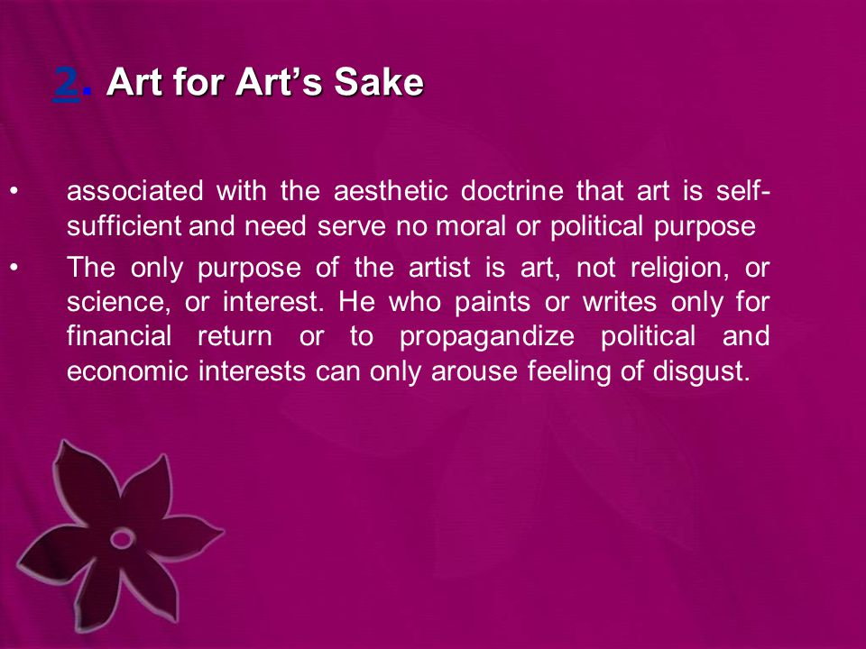 Art for Art's Sake 2. Art for Art's Sake associated with the aesthetic doctrine that art is self- sufficient and need serve no moral or political purp